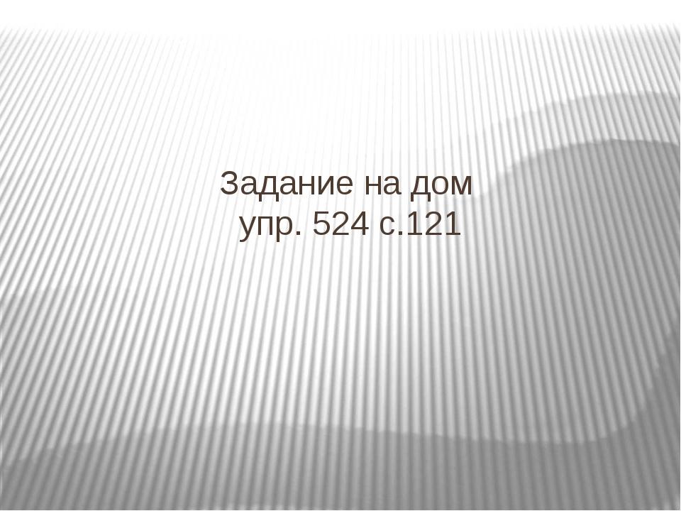 Задание на дом упр. 524 с.121