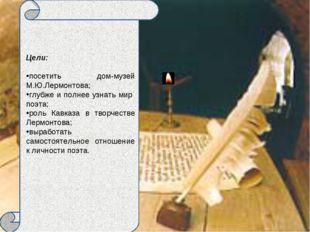 Цели: посетить дом-музей М.Ю.Лермонтова; глубже и полнее узнать мир поэта; р