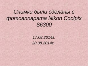Снимки были сделаны с фотоаппарата Nikon Coolpix S6300 17.08.2014г. 20.08.201