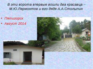 Пятигорск Август 2014 В эти ворота впервые вошли два красавца – М.Ю.Лермонто