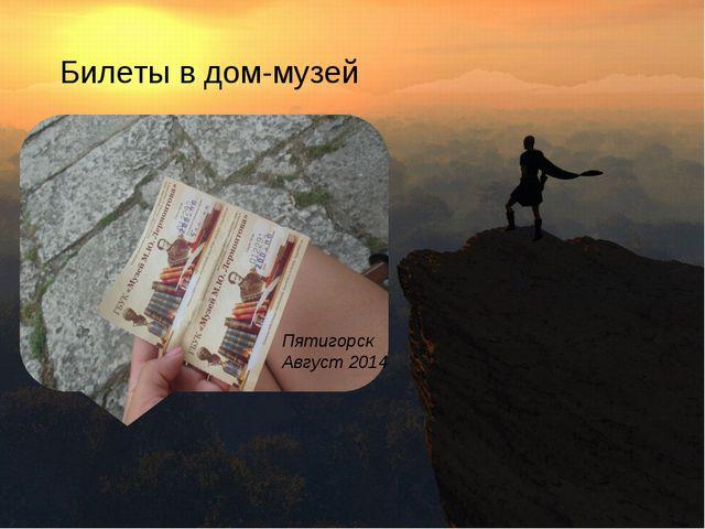 Билеты в дом-музей Пятигорск Август 2014