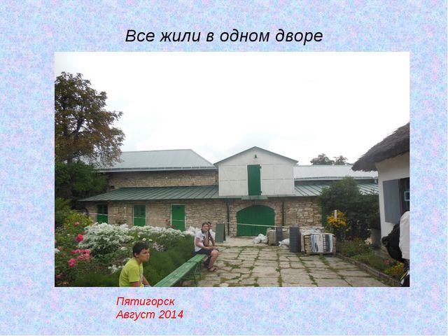 Все жили в одном дворе Пятигорск Август 2014