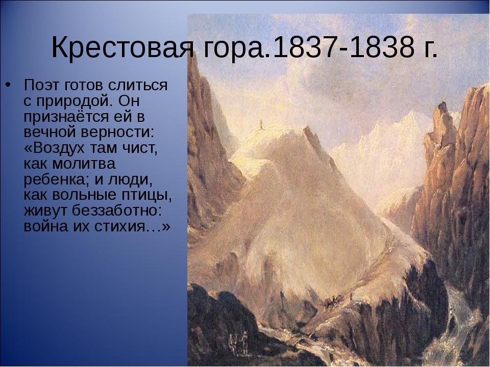 Крестовая гора.1837-1838 г. Поэт готов слиться с природой. Он признаётся ей в...