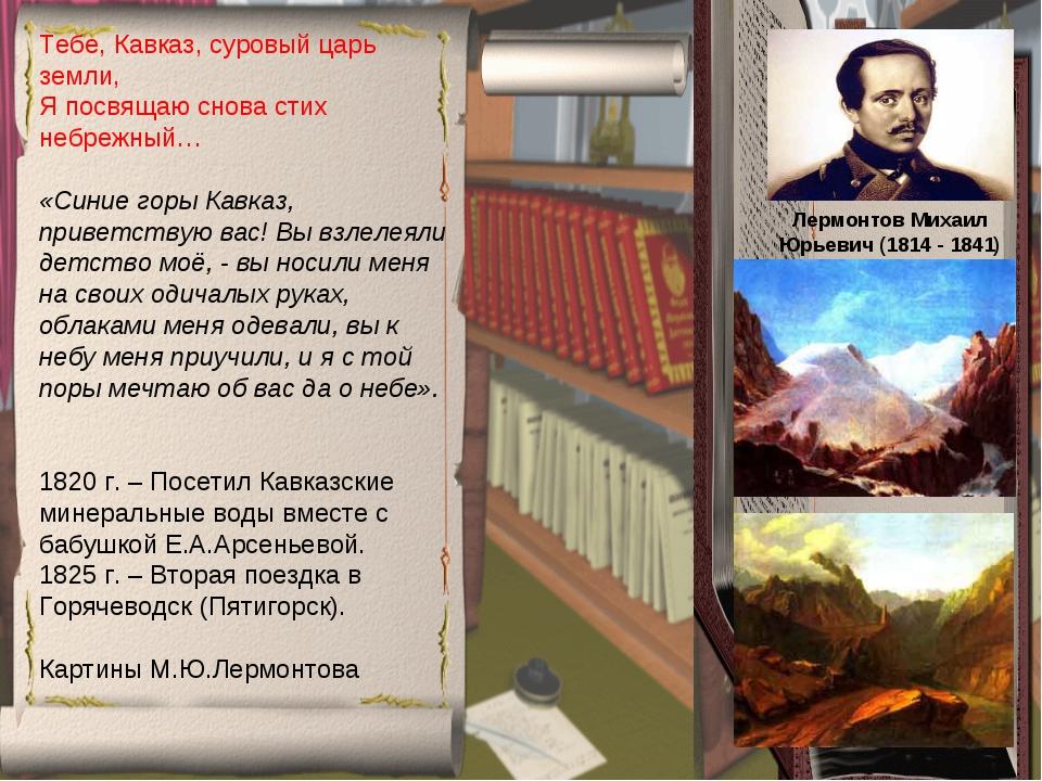 Лермонтов Михаил Юрьевич (1814 - 1841) Тебе, Кавказ, суровый царь земли, Я п...