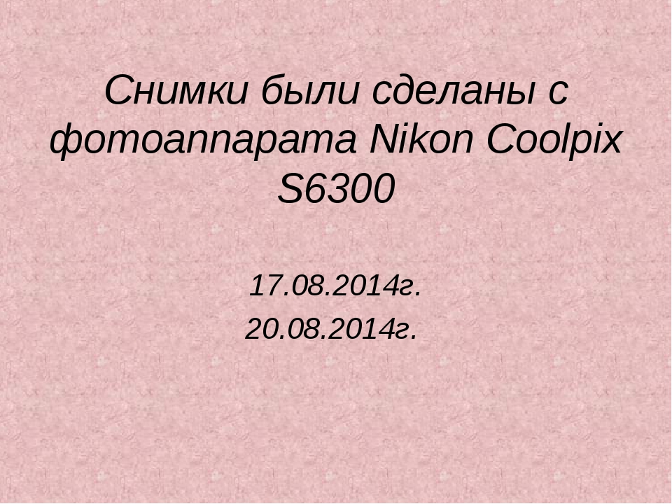 Снимки были сделаны с фотоаппарата Nikon Coolpix S6300 17.08.2014г. 20.08.201...