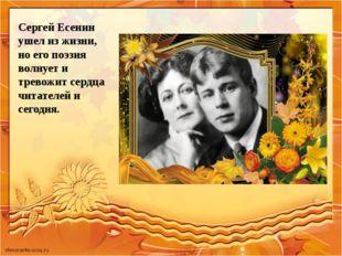 Сергей Есенин ушел из жизни, но его поэзия волнует и тревожит сердца читателе