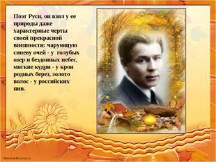Поэт Руси, он взял у ее природы даже характерные черты своей прекрасной внешн
