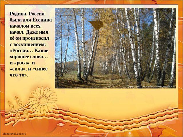 Родина, Россия была для Есенина началом всех начал. Даже имя её он произносил...