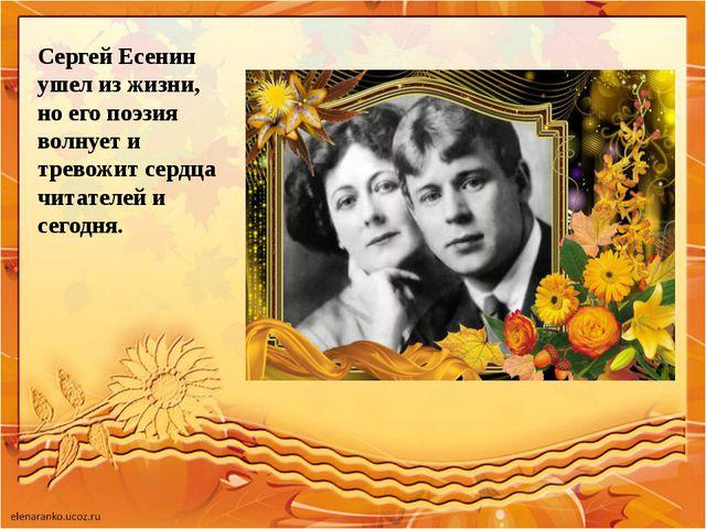 Сергей Есенин ушел из жизни, но его поэзия волнует и тревожит сердца читателе...