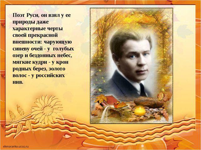Поэт Руси, он взял у ее природы даже характерные черты своей прекрасной внешн...