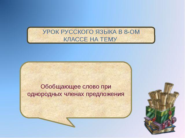 УРОК РУССКОГО ЯЗЫКА В 8-ОМ КЛАССЕ НА ТЕМУ Обобщающее слово при однородных чл...