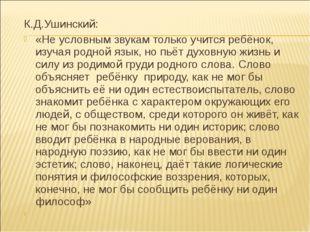 К.Д.Ушинский: «Не условным звукам только учится ребёнок, изучая родной язык,
