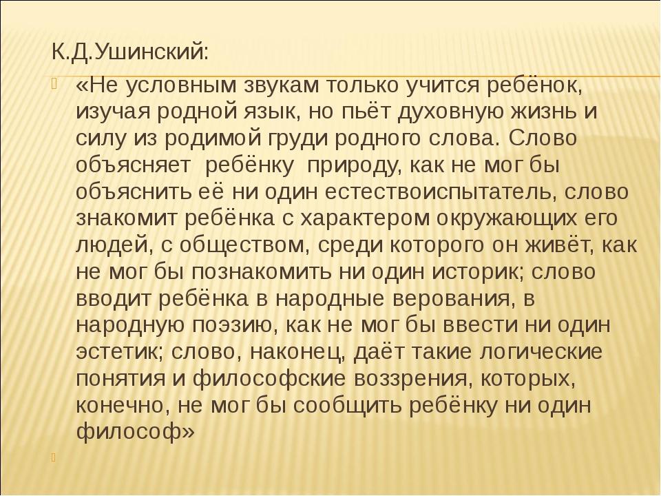 К.Д.Ушинский: «Не условным звукам только учится ребёнок, изучая родной язык,...
