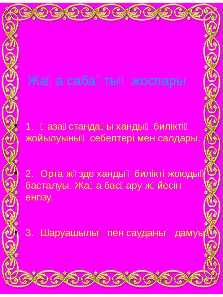 Жаңа сабақтың жоспары 1.Қазақстандағы хандық биліктің жойылуының себептері м...