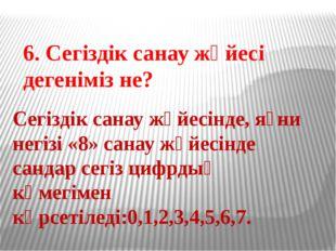 6. Сегіздік санау жүйесі дегеніміз не? Сегіздік санау жүйесінде, яғни негізі