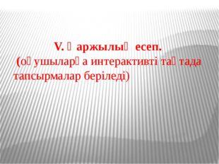 V. Қаржылық есеп. (оқушыларға интерактивті тақтада тапсырмалар беріледі)