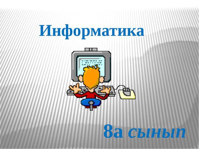 Информатика 8а сынып