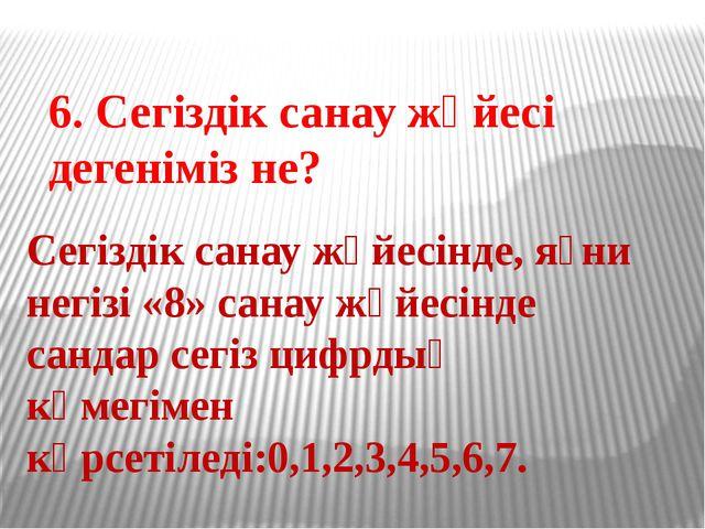 6. Сегіздік санау жүйесі дегеніміз не? Сегіздік санау жүйесінде, яғни негізі...