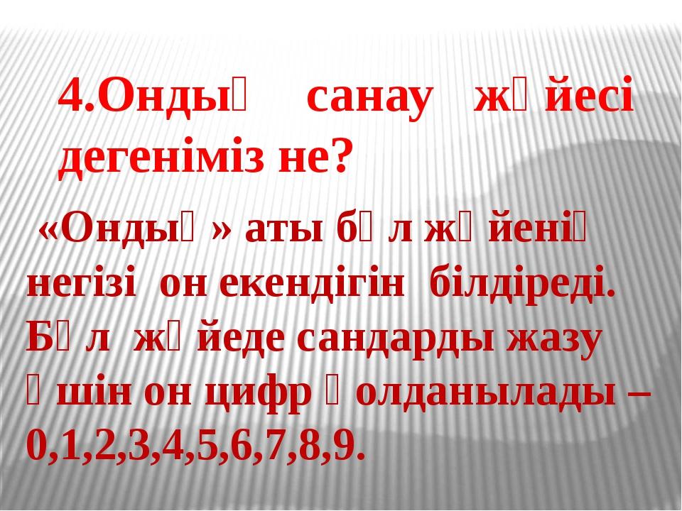 4.Ондық санау жүйесі дегеніміз не? «Ондық» аты бұл жүйенің негізі он екенді...