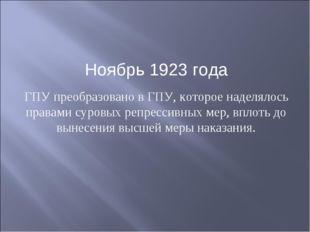 Ноябрь 1923 года ГПУ преобразовано в ГПУ, которое наделялось правами суровых