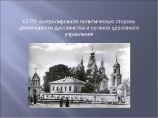 ОГПУ контролировало политическую сторону деятельности духовенства и органов ц