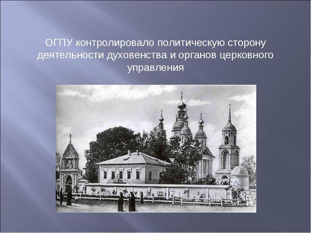 ОГПУ контролировало политическую сторону деятельности духовенства и органов ц...