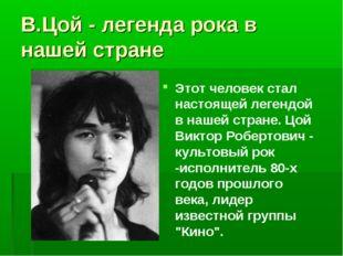 В.Цой - легенда рока в нашей стране Этот человек стал настоящей легендой в на