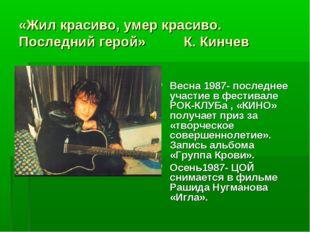 «Жил красиво, умер красиво. Последний герой» К. Кинчев Весна 1987- последнее