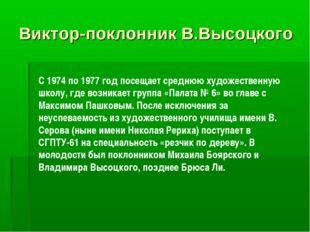 Виктор-поклонник В.Высоцкого C 1974 по 1977 год посещает среднюю художественн