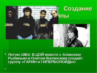 Создание группы  Летом 1981г В.ЦОЙ вместе с Алексеем Рыбиным и Олегом Валин