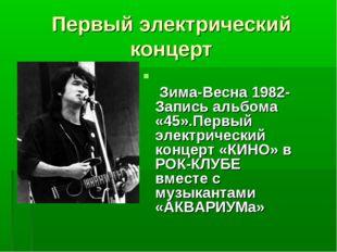 Первый электрический концерт Зима-Весна 1982- Запись альбома «45».Первый элек