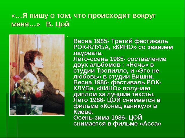 «…Я пишу о том, что происходит вокруг меня…» В. Цой  Весна 1985- Третий фест...