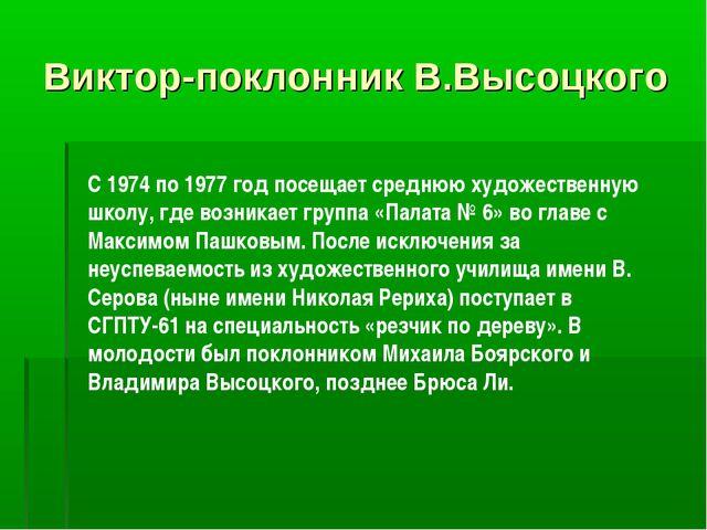 Виктор-поклонник В.Высоцкого C 1974 по 1977 год посещает среднюю художественн...