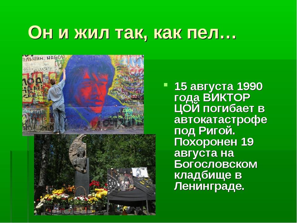 Он и жил так, как пел… 15 августа 1990 года ВИКТОР ЦОЙ погибает в автокатаст...
