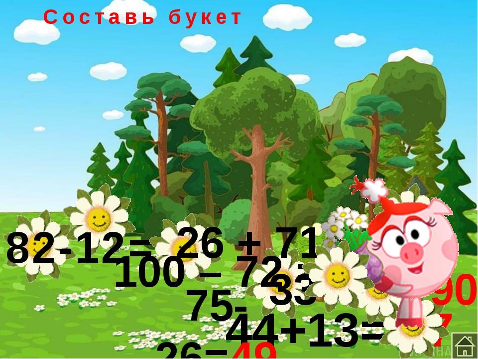 Составь букет 44+13= 57 82-12= 70 75-26=49 26 + 71 = 97 100 – 72 = 28 33+57= 90