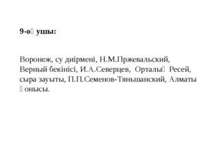 9-оқушы: Воронеж, су диірмені, Н.М.Пржевальский, Верный бекінісі, И.А.Северце