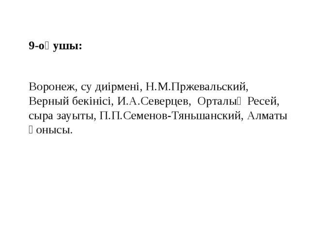 9-оқушы: Воронеж, су диірмені, Н.М.Пржевальский, Верный бекінісі, И.А.Северце...