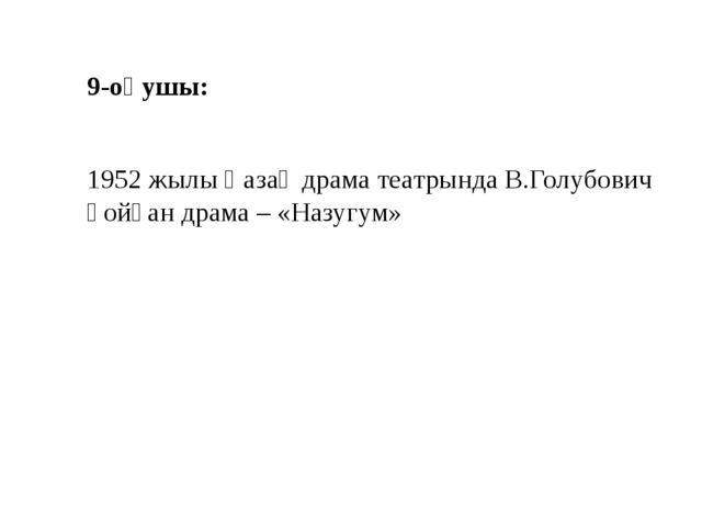 9-оқушы: 1952 жылы Қазақ драма театрында В.Голубович қойған драма – «Назугум»