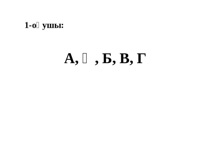 1-оқушы: А, Ә, Б, В, Г