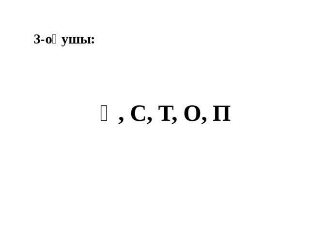 3-оқушы: Қ, С, Т, О, П