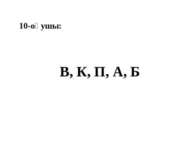 10-оқушы: В, К, П, А, Б