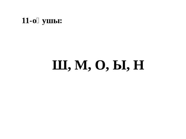 11-оқушы: Ш, М, О, Ы, Н