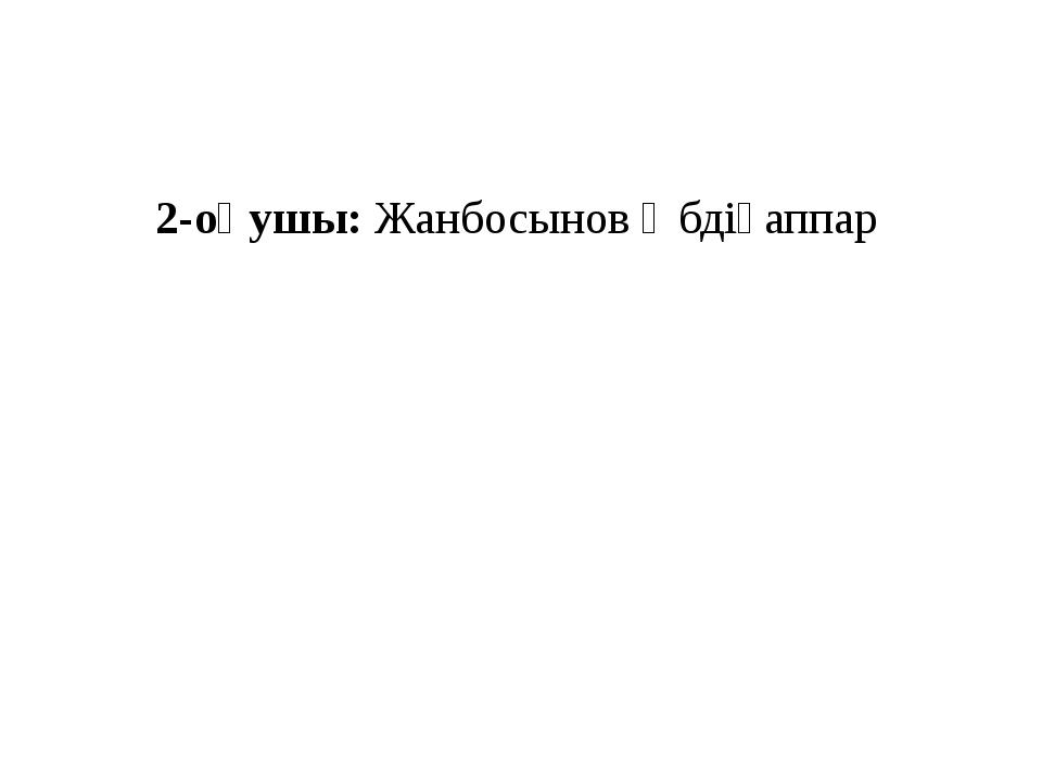 2-оқушы: Жанбосынов Әбдіғаппар