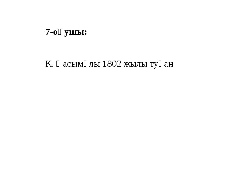 7-оқушы: К. Қасымұлы 1802 жылы туған