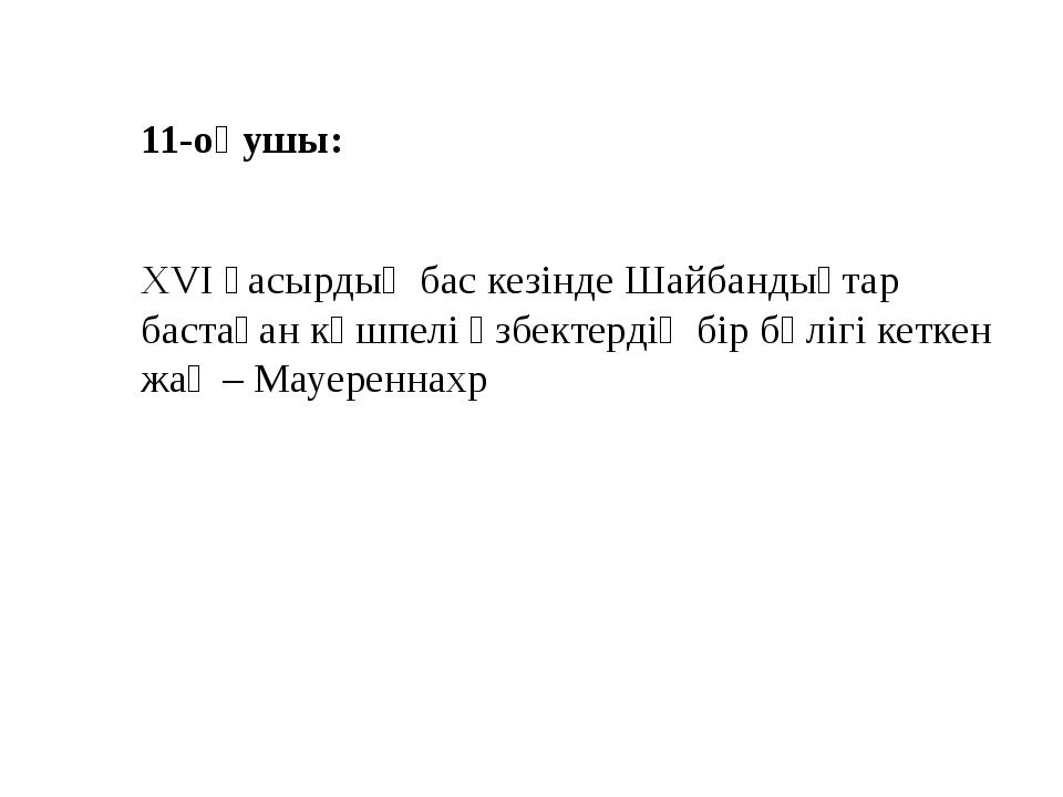 11-оқушы: XVI ғасырдың бас кезінде Шайбандықтар бастаған көшпелі өзбектердің...