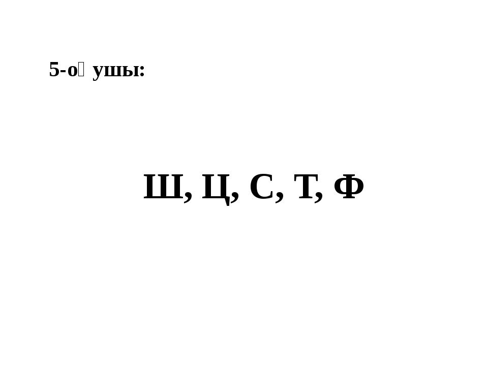 5-оқушы: Ш, Ц, С, Т, Ф