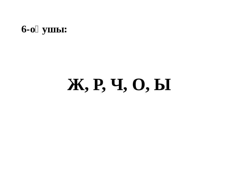 6-оқушы: Ж, Р, Ч, О, Ы