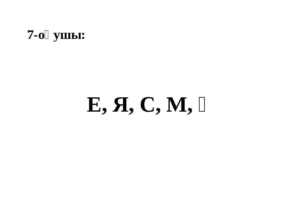 7-оқушы: Е, Я, С, М, Қ