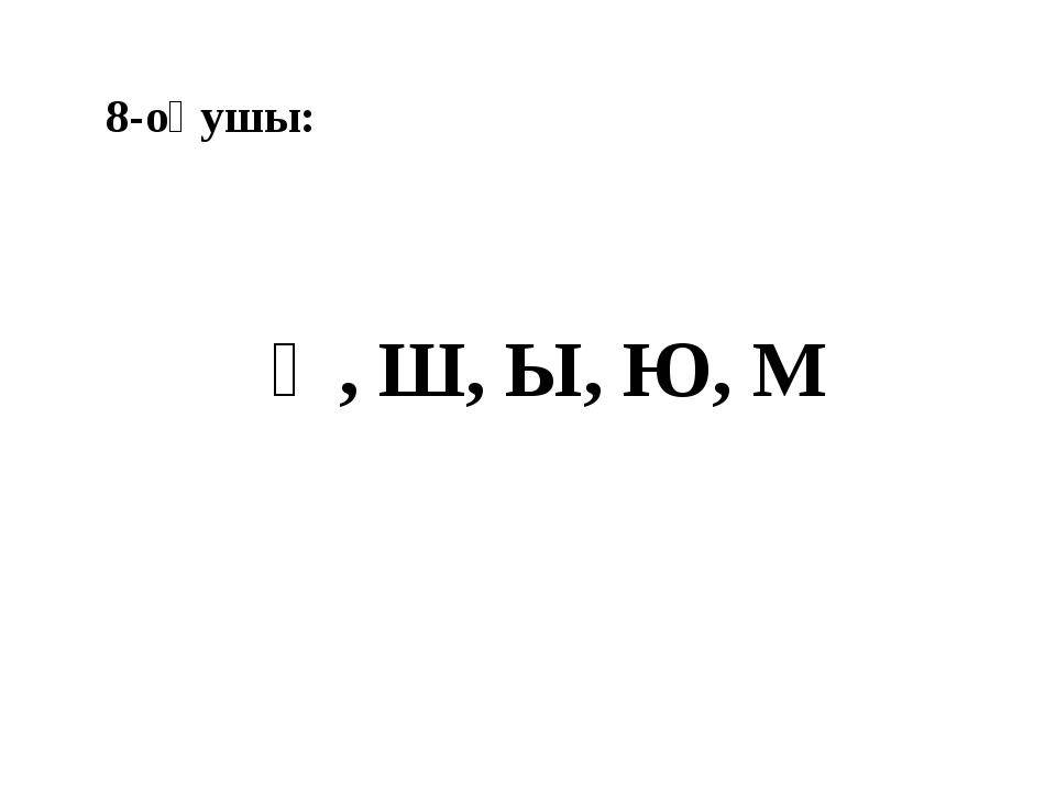 8-оқушы: Ә, Ш, Ы, Ю, М
