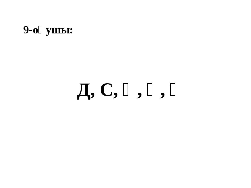 9-оқушы: Д, С, Қ, Ү, Ғ